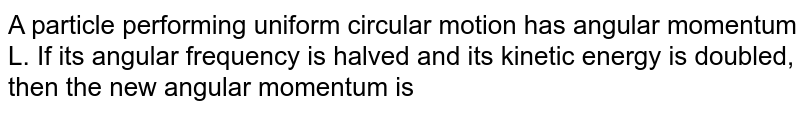 A particle performing uniform circular motion has angular momentum L. If its angular frequency is halved and its kinetic energy is doubled, then the new angular momentum is