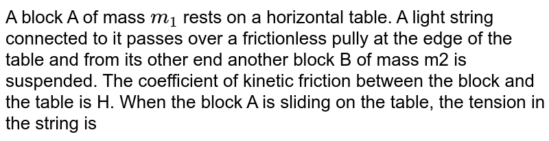 A block A of mass `m_1` rests on a horizontal table. A light string connected to it passes over a frictionless pully at the edge of the table and from its other end another block B of mass m2 is suspended. The coefficient of kinetic friction between the block and the table is H. When the block A is sliding on the table, the tension in the string is