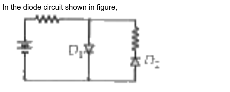 """In the diode circuit shown in figure, <br> <img src=""""https://doubtnut-static.s.llnwi.net/static/physics_images/MTG_NEET_GID_PHY_XII_C09_E01_036_Q01.png"""" width=""""80%"""">"""