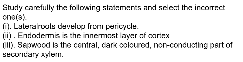 Study carefully the following statements and select the incorrect one(s). <br> (i). Lateralroots develop from pericycle. <br> (ii) . Endodermis is the innermost layer of cortex <br> (iii). Sapwood is the central, dark coloured, non-conducting part of secondary xylem.