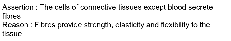 Assertion : The cells of connective tissues except blood secrete fibres <br> Reason : Fibres provide strength, elasticity and flexibility to the tissue