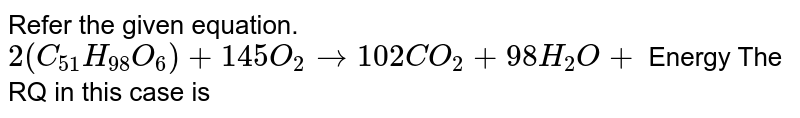 Refer the given equation. <br> `2(C_(51)H_(98)O_(6)) + 145O_(2) rarr 102CO_(2) +98H_(2)O +` Energy The RQ in this case is