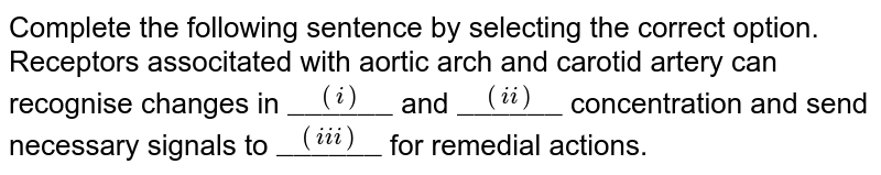 """Complete the following sentence by selectrin the correct option. <br> Receptors associtated with aortic arch and carotid artery can recognise changes in `overset((i))""""______""""` and `overset((ii))""""______""""` concentration and send necessary signals to `overset((iii))""""______""""` for remedial actions."""