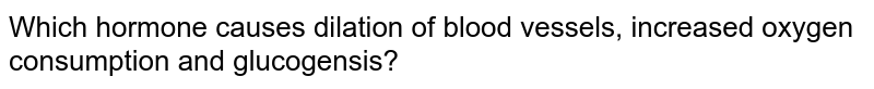 Which hormone causes dilation of blood vessels, increased oxygen consumption and glucogensis?