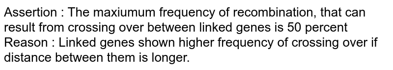 Assertion : The maxiumum frequency of recombination, that can result from crossing over between linked genes is 50 percent <br> Reason : Linked genes shown higher frequency of crossing over if distance between  them is longer.