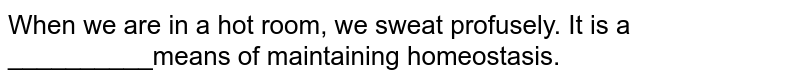 When we are in a hot room, we sweat profuselt. It is a __________means of maintaining homeostasis.