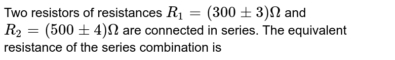Two resistors of resistances `R_(1)=(300+-3) Omega` and `R_(2)=(500+-4) Omega ` are connected in series. The equivalent resistance of the series combination is