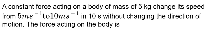"""A constant force acting on a body of mass of 5 kg change its speed from `5ms^(-1) """"to"""" 10ms^(-1)` in 10 s without changing the direction of motion. The force acting on the body is"""