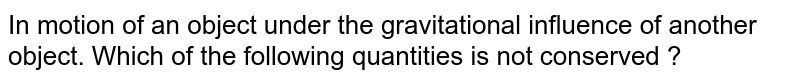 In motion of an object under the gravitational influence of another object. Which of the following  quantities is not  conserved ?