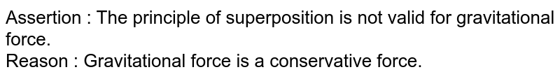Assertion  :  The principle of superposition is not valid for gravitational force. <br> Reason  : Gravitational force is a conservative force.