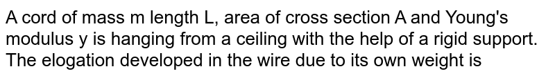 A cord of mass m length L, area of cross section A and Young's modulus y is hanging from a ceiling with the help of a rigid support. The elogation developed in the wire due to its own weight is