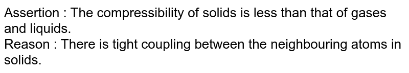 Assertion : The compressibility of solids is less than that of gases and liquids.<br>  Reason : There is tight  coupling  between  the  neighbouring atoms in solids.