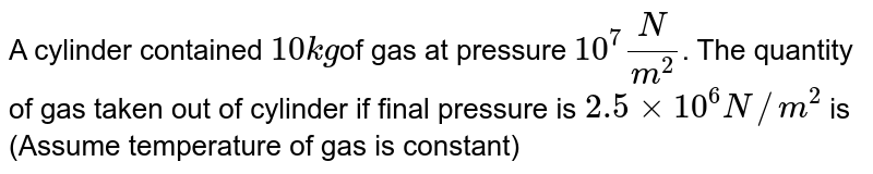 A cylinder contained `10kg`of gas at pressure `10^(7) N / m^(2)`. The quantity of gas taken out of cylinder if final pressure is `2.5 xx 10^(6) N//m^(2)` is (Assume temperature of gas is constant)