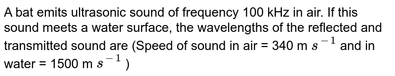 A bat emits ultrasonic sound of frequency 100 kHz in air. If this sound meets a water surface, the wavelengths of the reflected and transmitted sound are (Speed of sound in air = 340 m `s^(-1)` and in water = 1500 m `s^(-1)` )