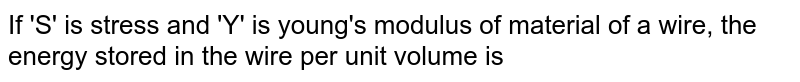 If 'S' is stress and 'Y' is young's modulus of material of a wire, the energy stored in the wire per unit volume is