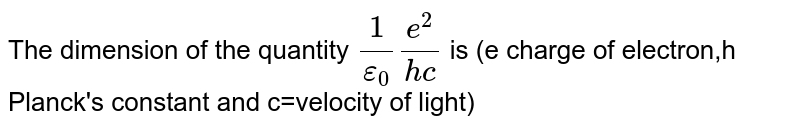 The dimension of the quantity `1/epsilon_0 e^2/(hc)` is  (e charge of  electron,h Planck's constant and c=velocity of light)
