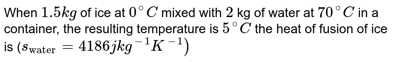 """When `1.5 kg` of ice at `0^(@)C`   mixed  with `2` kg of water at `70^(@)C`   in a    container, the resulting temperature is `5^(@)C` the heat of   fusion  of  ice is (`s_(""""water"""") = 4186 j   kg^(-1)K^(-1))`"""