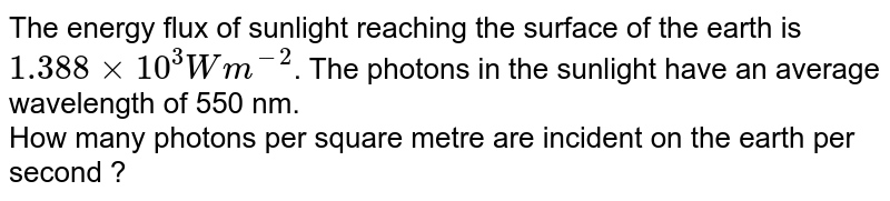 The energy flux of sunlight reaching the surface of the earth is `1.388xx10^(3)Wm^(-2)`. The photons in the sunlight have an average wavelength of 550 nm. <br> How many photons per square metre are incident on the earth per second ?