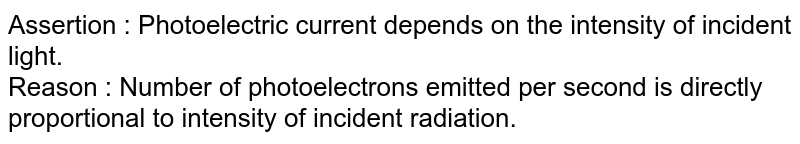 Assertion : Photoelectric current depends on the intensity of incident light. <br> Reason : Number of photoelectrons emitted per second is directly proportional  to intensity of incident radiation.