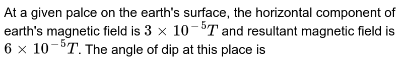 At a given palce on the earth's surface, the horizontal component of earth's magnetic field is `3 xx 10^(-5)T` and resultant magnetic field is `6 xx 10^(-5)T`. The angle of dip at this place is