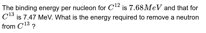 The binding energy per nucleon for `C^(12)` is `7.68 MeV` and that for `C^(13)` is 7.47 MeV. What is the energy required to remove a neutron from `C^(13)` ?