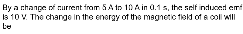 By a change of current from 5 A to 10  A in 0.1 s, the self induced emf is 10 V. The change in the energy of the magnetic field of a coil will be