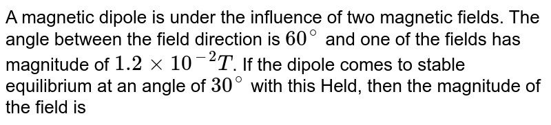 A magnetic dipole is under the influence of two  magnetic fields. The angle between the field direction is `60^(@)` and one of the fields has magnitude of `1.2 xx 10^(-2)T`. If the dipole comes to stable equilibrium  at an angle of `30^(@)` with this Held, then the magnitude  of the field is