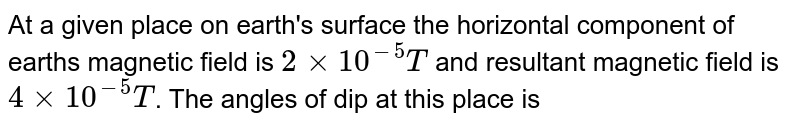 At a given place on earth's surface the horizontal component of earths magnetic field is `2xx10^(-5)T` and resultant magnetic field is `4xx10^(-5)T`. The angles of dip at this place is