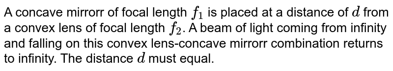 A concave mirrorr of focal length `f_(1)` is placed at a distance of `d` from a convex lens of focal length `f_(2)`. A beam of light coming from infinity and falling on this convex lens-concave mirrorr combination returns to infinity. The distance `d` must equal.