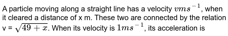 A particle moving along a straight line has a velocity `v m s^(-1)`, when it cleared a distance of x m. These two are connected by the relation v = `sqrt (49 + x)`. When its velocity is `1 m s^(-1)`, its acceleration is