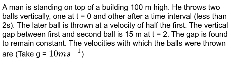 A man is standing on top of a building 100 m high. He throws two balls vertically, one at t = 0 and other after a time interval (less than 2s). The later ball is thrown at a velocity of half the first. The vertical gap between first and second ball is 15 m at t = 2. The gap is found to remain constant. The velocities with which the balls were thrown are (Take g = `10 m s^(-1)`)