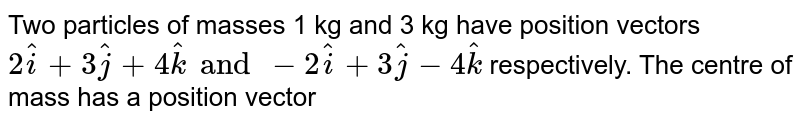 Two particles of masses 1 kg and 3 kg have position vectors `2hati+3hatj+4hatk and-2hati+3hatj-4hatk` respectively. The centre of mass has a position vector