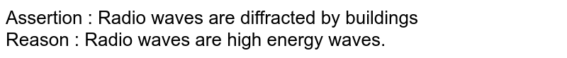 Assertion : Radio waves are diffracted by buildings <br> Reason : Radio waves are high energy waves.
