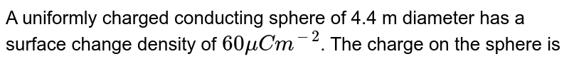 A uniformly charged conducting sphere of 4.4 m diameter has a surface change density of `60muCm^(-2)`. The charge on the sphere is
