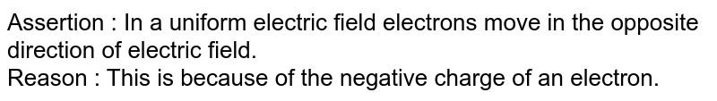 Assertion : In a uniform electric field electrons move in the opposite direction of electric field. <br> Reason : This is because of the negative charge of an electron.