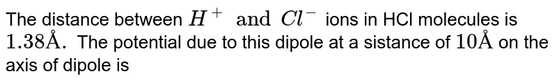 The distance between `H^(+) and Cl^(-)` ions in HCl molecules is `1.38Å.` The potential due to this dipole at a sistance of `10Å` on the axis of dipole is
