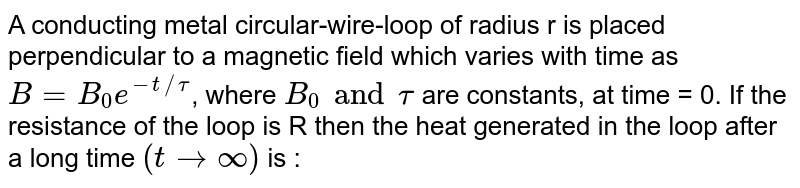 A conducting metal circular-wire-loop of radius r is placed perpendicular to a magnetic field which varies with time as `B = B_0e^(-t//tau)`,  where `B_0 and tau`  are constants, at time = 0. If the resistance of the loop is R then the heat generated in the loop after a long time `(t to oo)` is :
