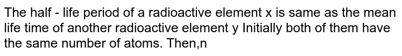 The half - life period of a radioactive element x is same as the mean life time of another radioactive element y  Initially both of them have the same number of atoms. Then,n