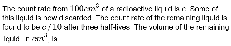The count rate from `100cm^(3)` of a radioactive liquid is `c`. Some of this liquid is now discarded. The count rate of the remaining liquid is found to be `c//10` after three half-lives. The volume of the remaining liquid, in `cm^(3)`, is
