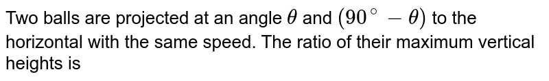 Two balls are projected at an angle `theta` and `(90^(@) - theta)` to the horizontal with the same speed. The ratio of their maximum vertical heights is