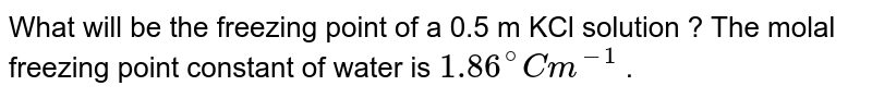 What will be the  freezing point of a 0.5 m KCl solution ? The molal freezing point constant of water is `1.86^@C m^(-1)` .