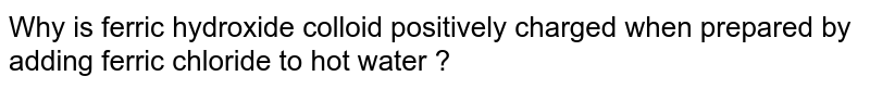 Why is ferric hydroxide colloid positively charged when prepared by adding ferric chloride to hot water ?