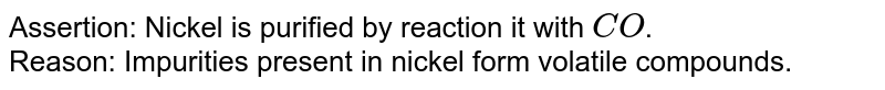 Assertion: Nickel is purified by reaction it with `CO`. <br>  Reason: Impurities present in nickel form volatile compounds.