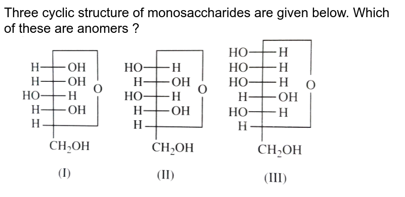 """Three cyclic structure of monosaccharides are given below. Which of these are anomers ? <br> <img src=""""https://d10lpgp6xz60nq.cloudfront.net/physics_images/NCERT_OBJ_FING_CHE_XII_C14_E03_015_Q01.png"""" width=""""80%"""">"""