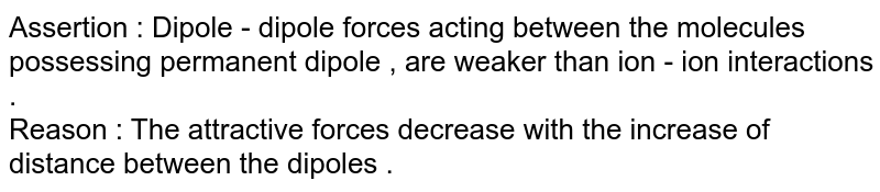 Assertion : Dipole - dipole forces acting between the molecules possessing permanent dipole , are weaker than ion - ion interactions .  <br>  Reason : The attractive forces decrease with the increase of distance between the dipoles .