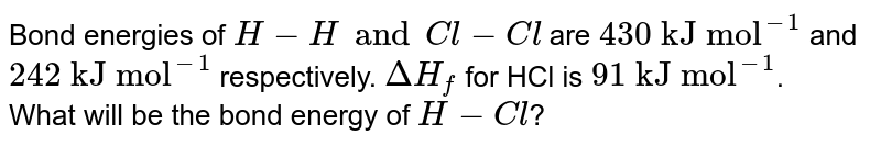 """Bond energies of `H-H and Cl-Cl` are `""""430 kJ mol""""^(-1)` and `""""242 kJ mol""""^(-1)` respectively. `DeltaH_(f)` for HCl is `""""91 kJ mol""""^(-1)`. <br> What will be the bond energy of `H-Cl`?"""