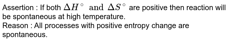 Assertion : If both `DeltaH^(@) and DeltaS^(@)` are positive then reaction will be spontaneous at high temperature. <br> Reason : All processes with positive entropy chang are spontaneous.