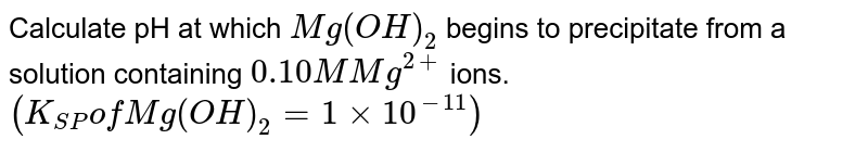 Calculate pH at which `Mg(OH)_(2)` begins to precipitate from a solution containing `0.10M Mg^(2+)` ions. `(K_(SP)of Mg(OH)_(2)=1xx10^(-11))`