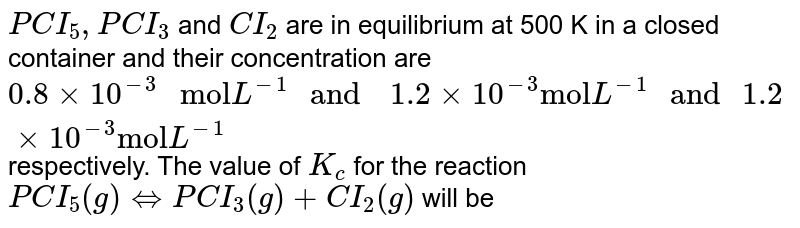 """`PCI_(5), PCI_(3)` and `CI_(2)` are in equilibrium at 500 K in  a closed container and their concentration are `0.8 gt 10^(-3) """" mol"""" L^(-1) """" and  """" 1.2 xx 10^(-3) """"mol"""" L^(-1) """" and """" 1.2 xx 10^(-3) """"mol"""" L^(-1)` respectively. The value of `K_(c)` for the reaction `PCI_(5) (g) hArr PCI_(3) (g) + CI_(2) (g)` will be"""