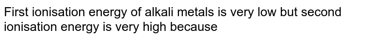 First ionisation energy of alkali metals is very low but second ionisation energy is very high because